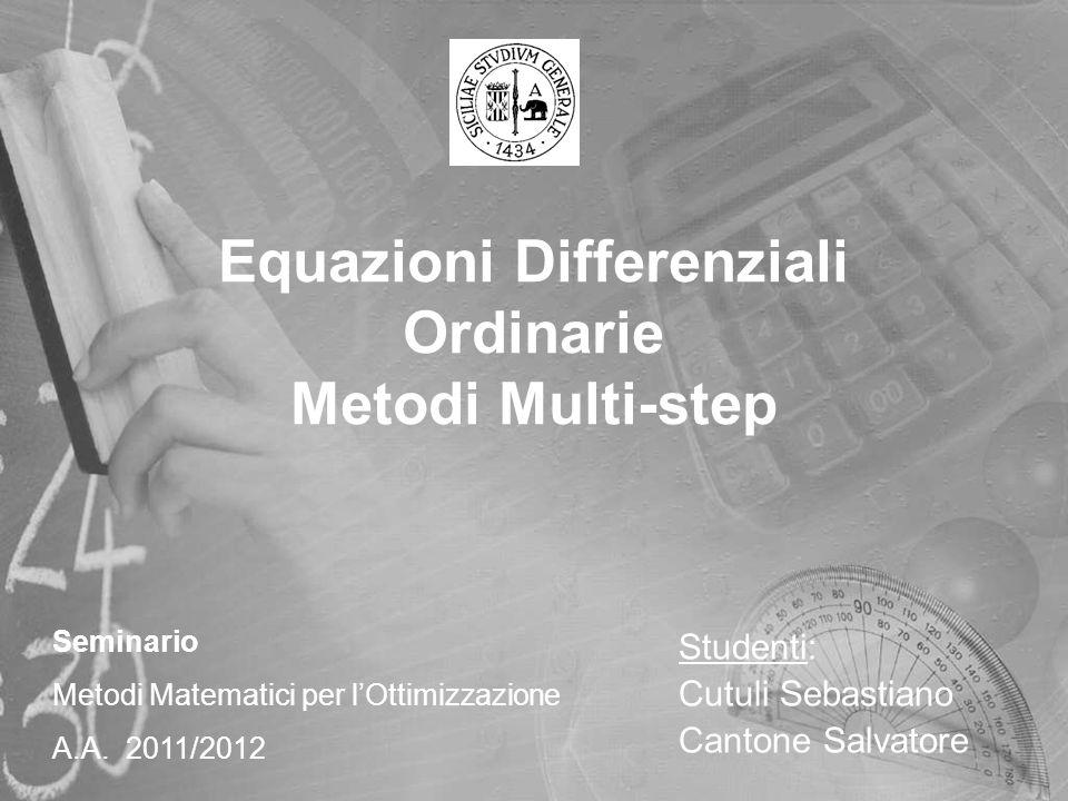 Equazioni Differenziali Ordinarie Metodi Multi-step Studenti: Cutuli Sebastiano Cantone Salvatore Seminario Metodi Matematici per lOttimizzazione A.A.