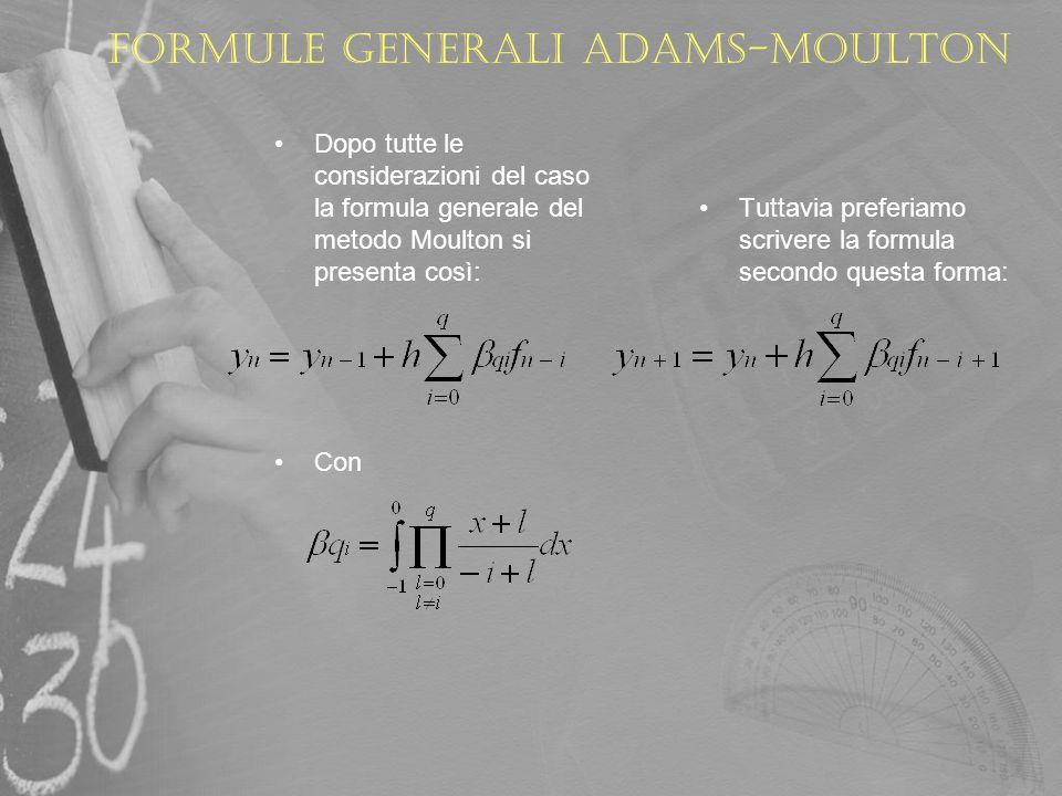 METODO DI ADAMS-MOULTON A partire dalla formula precedente iteriamo p sulla sommatoria e vediamo come si presenta la formula per p=1,2,3,4 e 5 p=1 y n = y n-1 + hf n (ovvero Eulero - implicito) p=2 y n+1 = y n + h/2 [f n+1 + f n ] p=3 y n+2 = y n+1 + h (5/12 f n+2 – 2/3 f n+1 -1/12 f n ] p=4 y n+3 = y n+2 + h (3/8 f n+3 + 19/24 f n+2 -5/24 f n+1 +1/24 f n ] p=5 y n+4 = y n+3 + h/720 (251 f n+4 + 646 f n+3 - 264 f n+2 + 106 f n+1 -19 f n ] …..