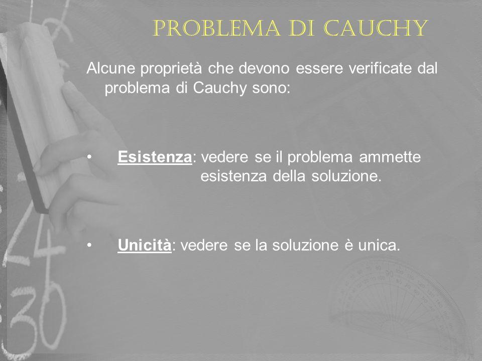 Problema di Cauchy Alcune proprietà che devono essere verificate dal problema di Cauchy sono: Esistenza: vedere se il problema ammette esistenza della