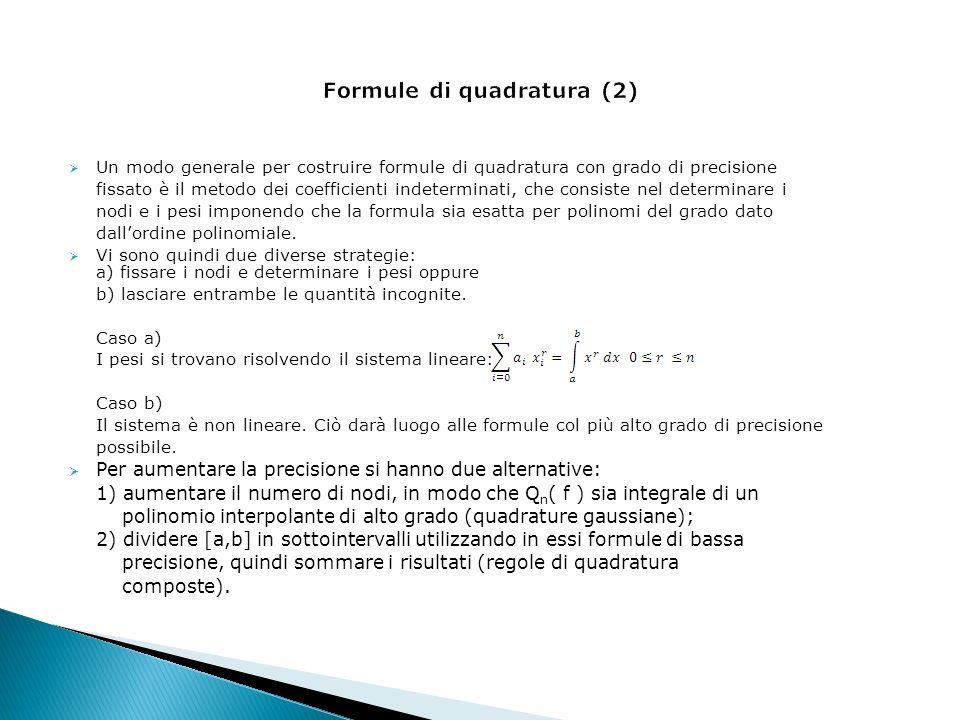 Un modo generale per costruire formule di quadratura con grado di precisione fissato è il metodo dei coefficienti indeterminati, che consiste nel determinare i nodi e i pesi imponendo che la formula sia esatta per polinomi del grado dato dallordine polinomiale.