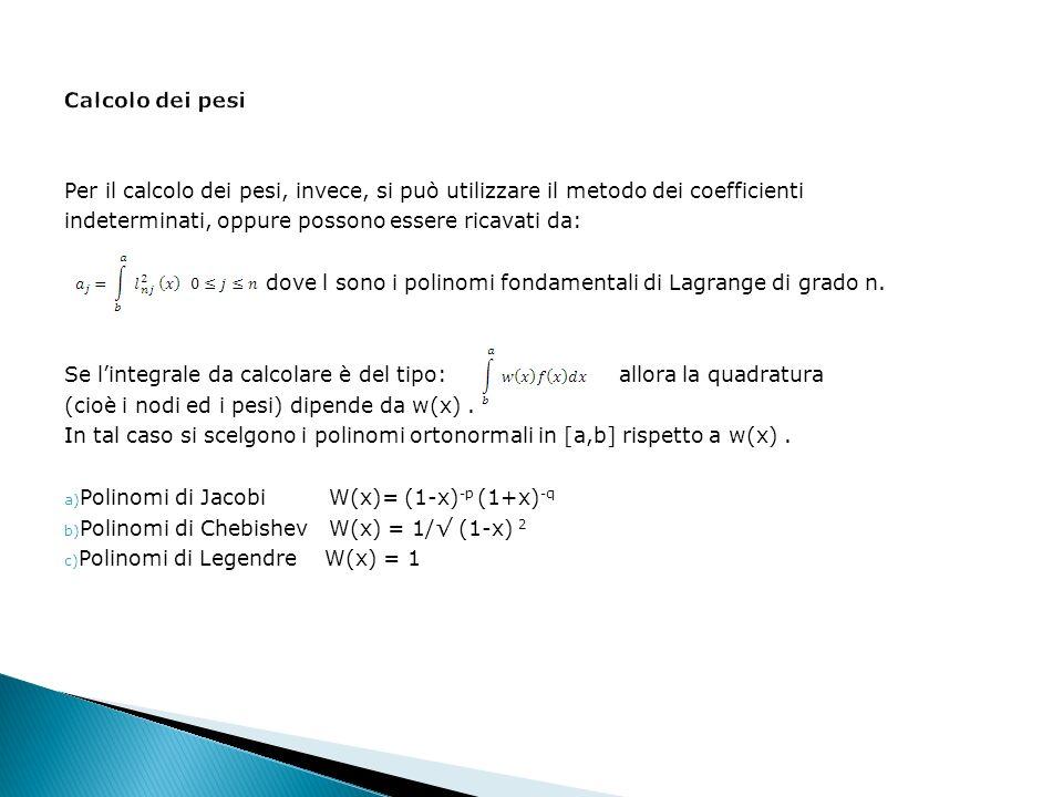 Per il calcolo dei pesi, invece, si può utilizzare il metodo dei coefficienti indeterminati, oppure possono essere ricavati da: dove l sono i polinomi fondamentali di Lagrange di grado n.