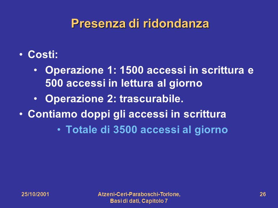 25/10/2001Atzeni-Ceri-Paraboschi-Torlone, Basi di dati, Capitolo 7 26 Presenza di ridondanza Costi: Operazione 1: 1500 accessi in scrittura e 500 acce