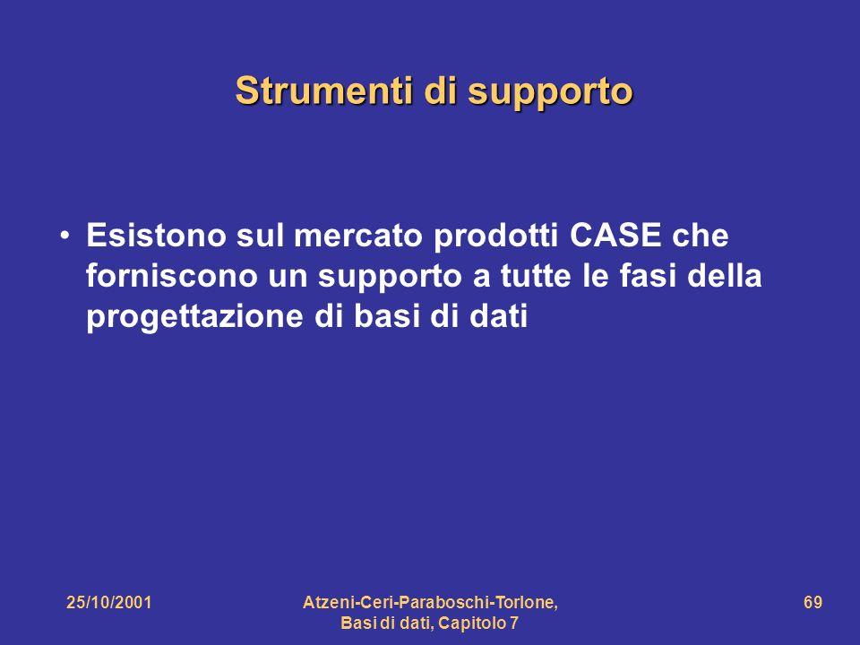 25/10/2001Atzeni-Ceri-Paraboschi-Torlone, Basi di dati, Capitolo 7 69 Strumenti di supporto Esistono sul mercato prodotti CASE che forniscono un suppo