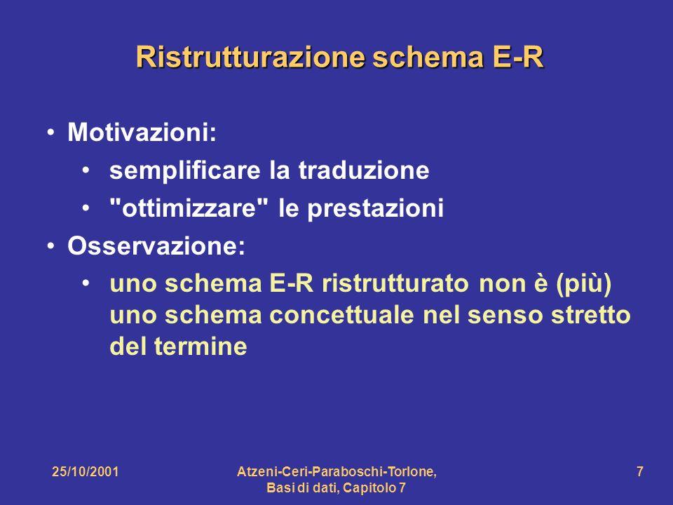 25/10/2001Atzeni-Ceri-Paraboschi-Torlone, Basi di dati, Capitolo 7 7 Ristrutturazione schema E-R Motivazioni: semplificare la traduzione