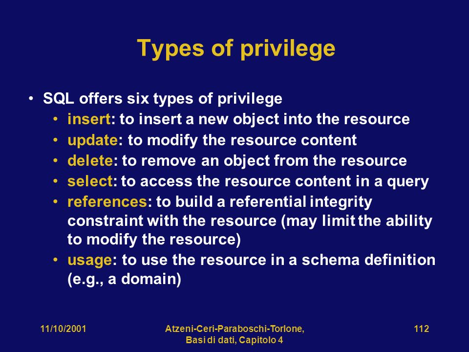 11/10/2001Atzeni-Ceri-Paraboschi-Torlone, Basi di dati, Capitolo Types of privilege SQL offers six types of privilege insert: to insert a new object into the resource update: to modify the resource content delete: to remove an object from the resource select: to access the resource content in a query references: to build a referential integrity constraint with the resource (may limit the ability to modify the resource) usage: to use the resource in a schema definition (e.g., a domain)
