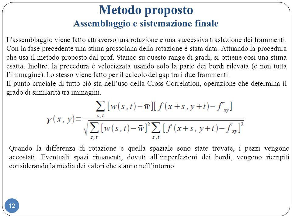 12 Metodo proposto Assemblaggio e sistemazione finale Lassemblaggio viene fatto attraverso una rotazione e una successiva traslazione dei frammenti.