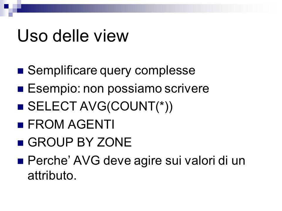 Le view possono essere usate come tabelle SELECT Nome,Media FROM Studenti, MediaVoti WHERE Studenti.Matricola = MediaVoti.Matricola DROP (Tabella | Vi
