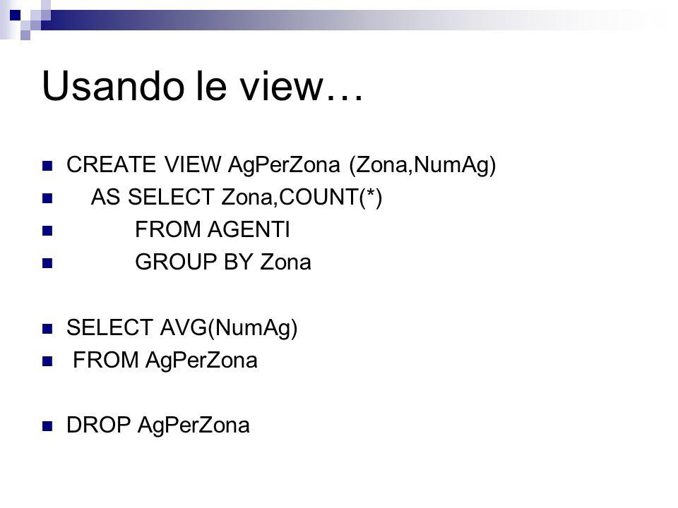 Uso delle view Semplificare query complesse Esempio: non possiamo scrivere SELECT AVG(COUNT(*)) FROM AGENTI GROUP BY ZONE Perche AVG deve agire sui va