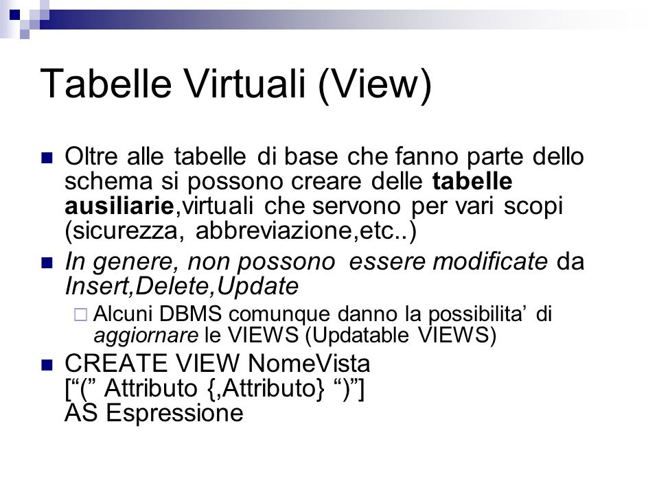 Altri modi di definire tabelle CREATE TABLE Nome AS EsprSelect Esempio CREATE TABLE EsamiBuoni LIKE Esami AS SELECT * FROM Esami WHERE Voto > 27