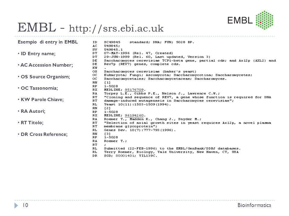 EMBL - http://srs.ebi.ac.uk Bioinformatica10 Esempio di entry in EMBL ID Entry name; AC Accession Number; OS Source Organism; OC Tassonomia; KW Parole