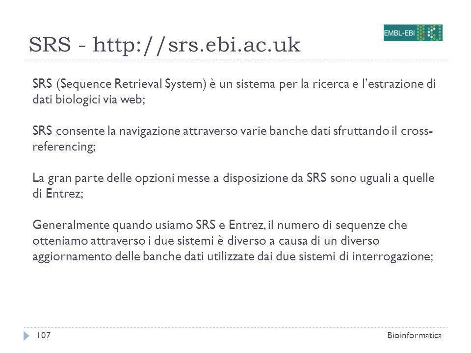 SRS - http://srs.ebi.ac.uk Bioinformatica107 SRS (Sequence Retrieval System) è un sistema per la ricerca e lestrazione di dati biologici via web; SRS consente la navigazione attraverso varie banche dati sfruttando il cross- referencing; La gran parte delle opzioni messe a disposizione da SRS sono uguali a quelle di Entrez; Generalmente quando usiamo SRS e Entrez, il numero di sequenze che otteniamo attraverso i due sistemi è diverso a causa di un diverso aggiornamento delle banche dati utilizzate dai due sistemi di interrogazione;