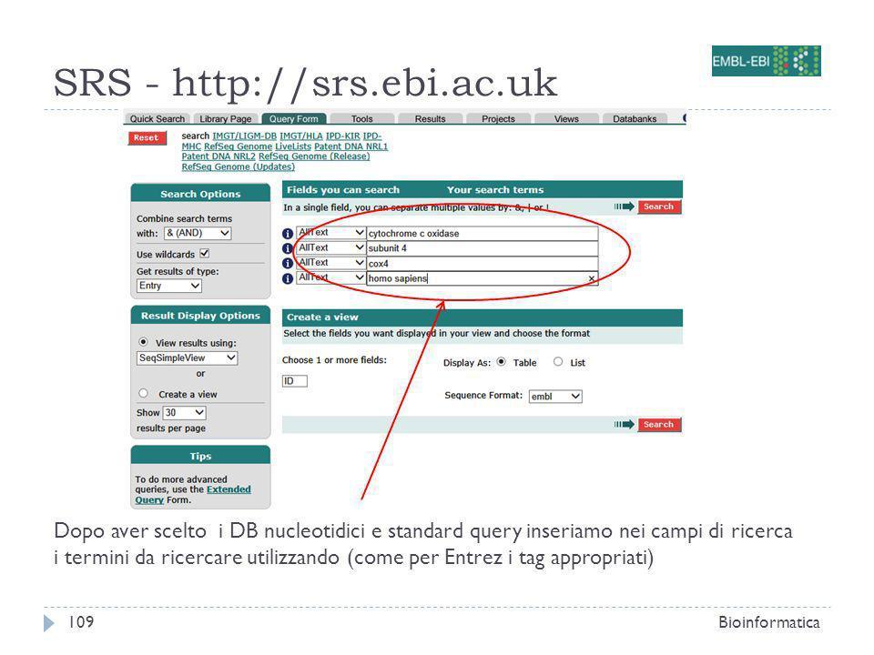 SRS - http://srs.ebi.ac.uk Bioinformatica109 Dopo aver scelto i DB nucleotidici e standard query inseriamo nei campi di ricerca i termini da ricercare utilizzando (come per Entrez i tag appropriati)