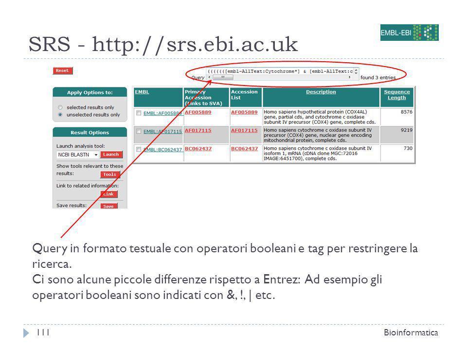 SRS - http://srs.ebi.ac.uk Bioinformatica111 Query in formato testuale con operatori booleani e tag per restringere la ricerca.
