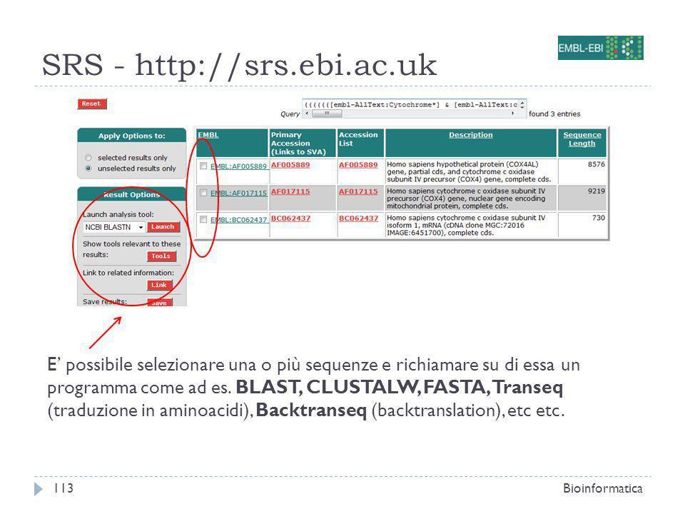 SRS - http://srs.ebi.ac.uk Bioinformatica113 E possibile selezionare una o più sequenze e richiamare su di essa un programma come ad es. BLAST, CLUSTA