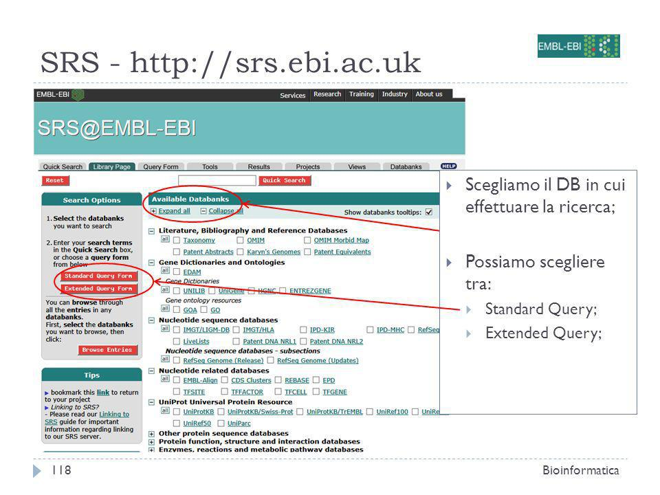 SRS - http://srs.ebi.ac.uk Bioinformatica118 Scegliamo il DB in cui effettuare la ricerca; Possiamo scegliere tra: Standard Query; Extended Query;