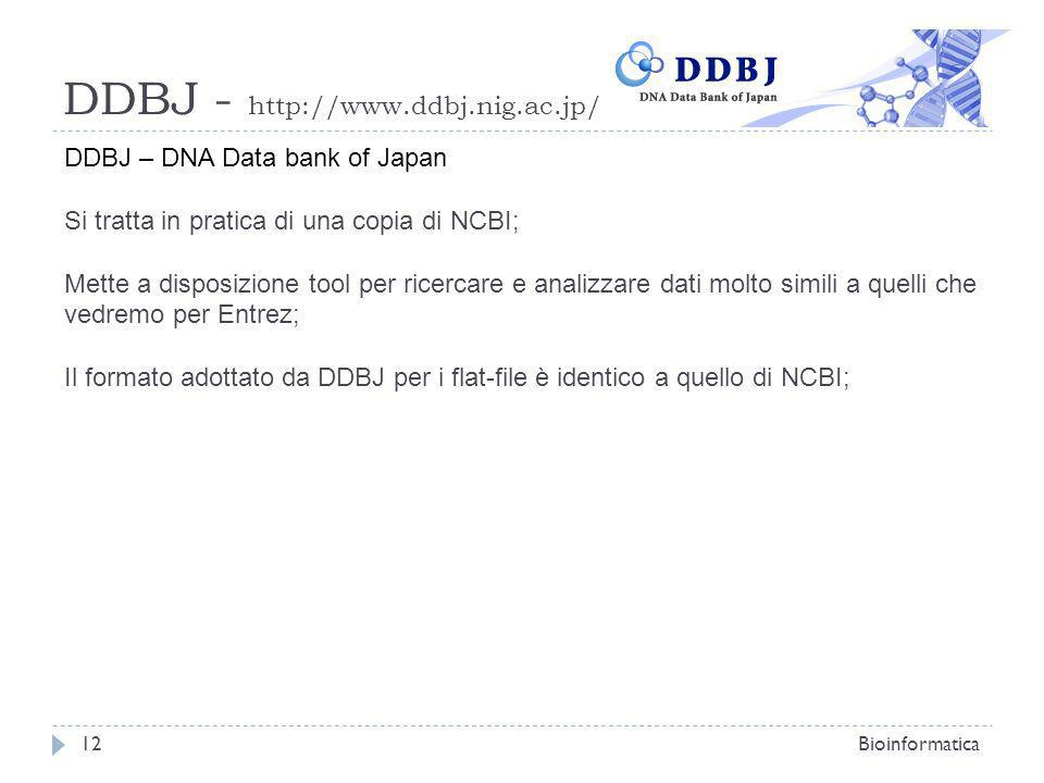 DDBJ - http://www.ddbj.nig.ac.jp/ Bioinformatica12 DDBJ – DNA Data bank of Japan Si tratta in pratica di una copia di NCBI; Mette a disposizione tool