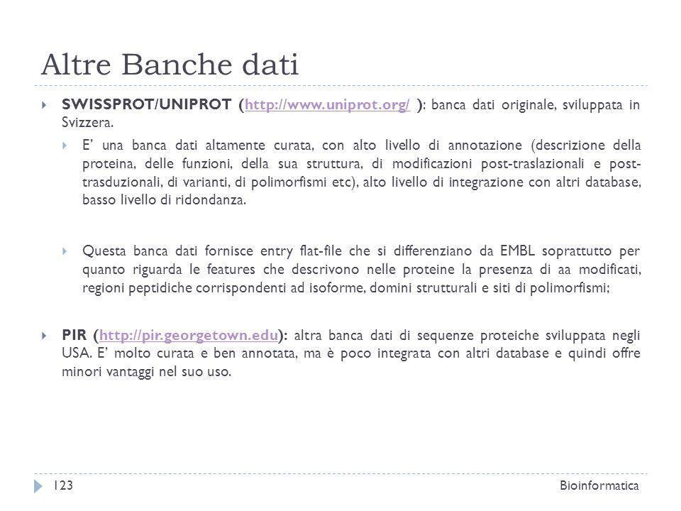 Altre Banche dati SWISSPROT/UNIPROT (http://www.uniprot.org/ ): banca dati originale, sviluppata in Svizzera.http://www.uniprot.org/ E una banca dati altamente curata, con alto livello di annotazione (descrizione della proteina, delle funzioni, della sua struttura, di modificazioni post-traslazionali e post- trasduzionali, di varianti, di polimorfismi etc), alto livello di integrazione con altri database, basso livello di ridondanza.