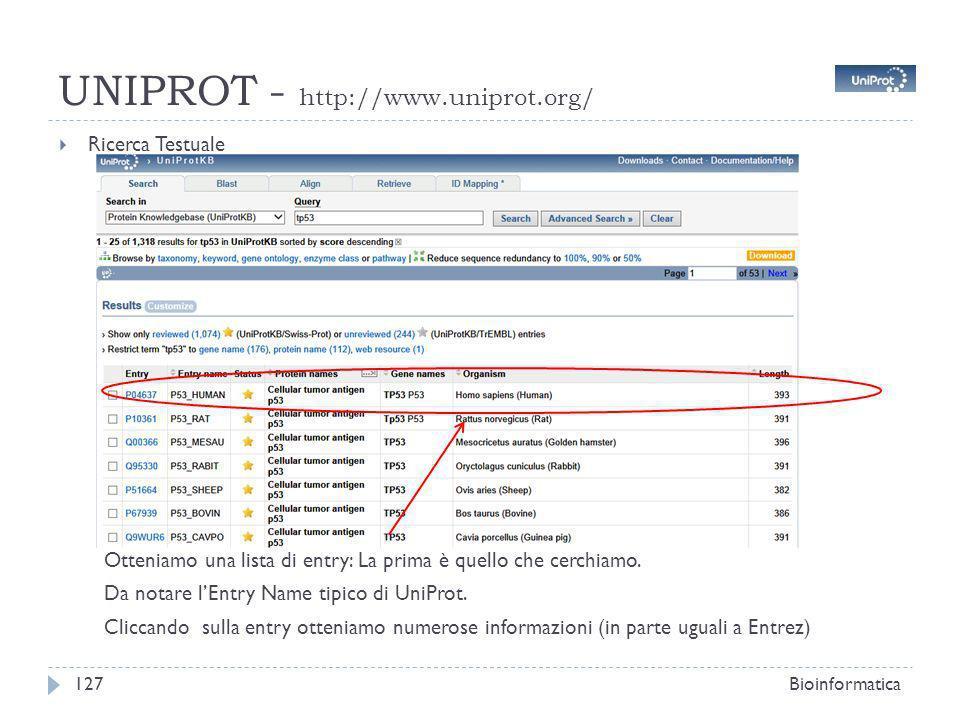 UNIPROT - http://www.uniprot.org/ Ricerca Testuale Bioinformatica127 Otteniamo una lista di entry: La prima è quello che cerchiamo. Da notare lEntry N