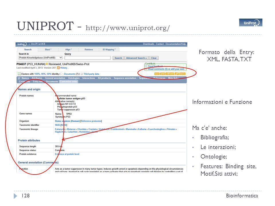 UNIPROT - http://www.uniprot.org/ Bioinformatica128 Formato della Entry: XML, FASTA, TXT Informazioni e Funzione Ma ce anche: Bibliografia; Le interazioni; Ontologie; Features: Binding site, Motif,Siti attivi;
