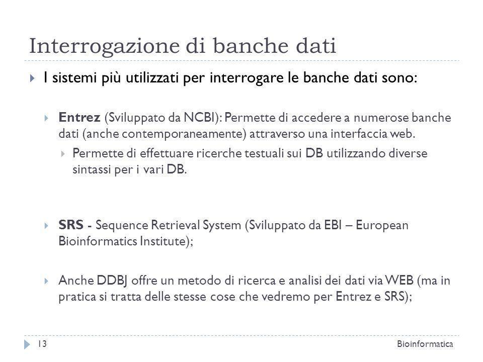 Interrogazione di banche dati I sistemi più utilizzati per interrogare le banche dati sono: Entrez (Sviluppato da NCBI): Permette di accedere a numerose banche dati (anche contemporaneamente) attraverso una interfaccia web.