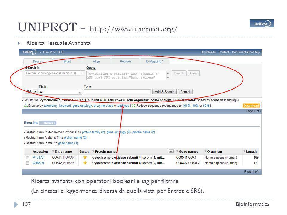 UNIPROT - http://www.uniprot.org/ Ricerca Testuale Avanzata Bioinformatica137 Ricerca avanzata con operatori booleani e tag per filtrare (La sintassi è leggermente diversa da quella vista per Entrez e SRS).