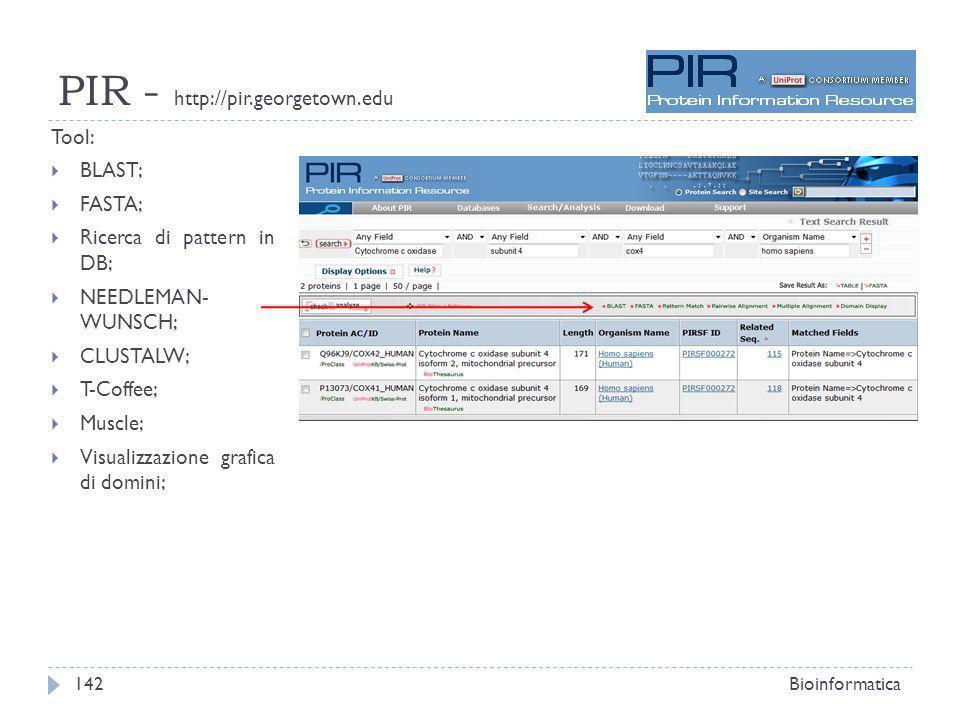 PIR - http://pir.georgetown.edu Tool: BLAST; FASTA; Ricerca di pattern in DB; NEEDLEMAN- WUNSCH; CLUSTALW; T-Coffee; Muscle; Visualizzazione grafica di domini; Bioinformatica142