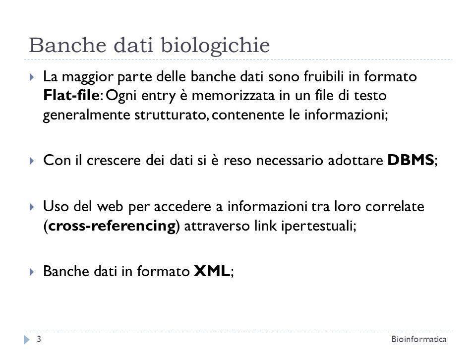 Banche dati biologichie La maggior parte delle banche dati sono fruibili in formato Flat-file: Ogni entry è memorizzata in un file di testo generalmente strutturato, contenente le informazioni; Con il crescere dei dati si è reso necessario adottare DBMS; Uso del web per accedere a informazioni tra loro correlate (cross-referencing) attraverso link ipertestuali; Banche dati in formato XML; Bioinformatica3