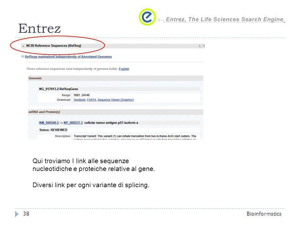 Entrez Bioinformatica38 Qui troviamo I link alle sequenze nucleotidiche e proteiche relative al gene. Diversi link per ogni variante di splicing.