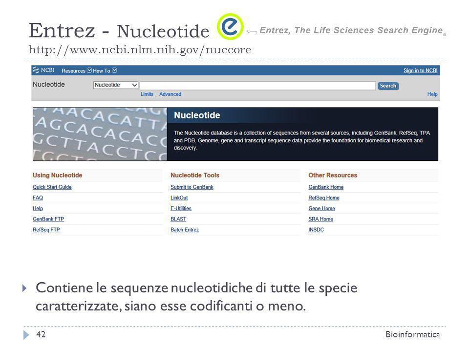 Contiene le sequenze nucleotidiche di tutte le specie caratterizzate, siano esse codificanti o meno. Bioinformatica42 Entrez - Nucleotide http://www.n