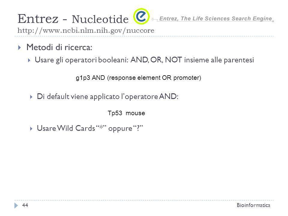 Metodi di ricerca: Usare gli operatori booleani: AND, OR, NOT insieme alle parentesi Bioinformatica44 Entrez - Nucleotide http://www.ncbi.nlm.nih.gov/nuccore g1p3 AND (response element OR promoter) Di default viene applicato loperatore AND: Tp53 mouse Usare Wild Cards * oppure ?