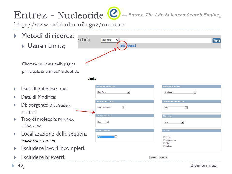 Metodi di ricerca: Usare i Limits; Cliccare su limits nella pagina principale di entrez Nucleotide Data di pubblicazione; Data di Modifica; Db sorgente: EMBL,Genbank, DDBJ, etc; Tipo di molecola: DNA,RNA, mRNA, cRNA; Localizzazione della sequenza: mitocondrio, nucleo, etc; Escludere lavori incompleti; Escludere brevetti; \ Bioinformatica45 Entrez - Nucleotide http://www.ncbi.nlm.nih.gov/nuccore