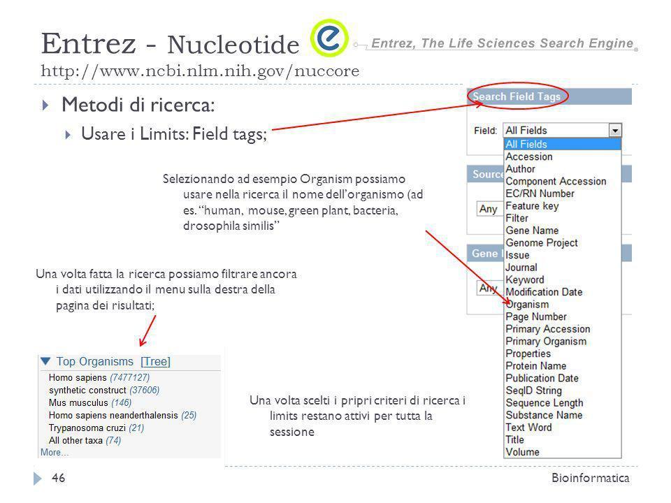 Metodi di ricerca: Usare i Limits: Field tags; Bioinformatica46 Entrez - Nucleotide http://www.ncbi.nlm.nih.gov/nuccore Selezionando ad esempio Organism possiamo usare nella ricerca il nome dellorganismo (ad es.
