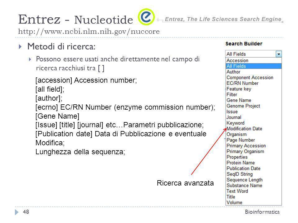 Metodi di ricerca: Possono essere usati anche direttamente nel campo di ricerca racchiusi tra [ ] Bioinformatica48 Entrez - Nucleotide http://www.ncbi.nlm.nih.gov/nuccore [accession] Accession number; [all field]; [author]; [ecrno] EC/RN Number (enzyme commission number); [Gene Name] [Issue] [title] [journal] etc…Parametri pubblicazione; [Publication date] Data di Pubblicazione e eventuale Modifica; Lunghezza della sequenza; Ricerca avanzata