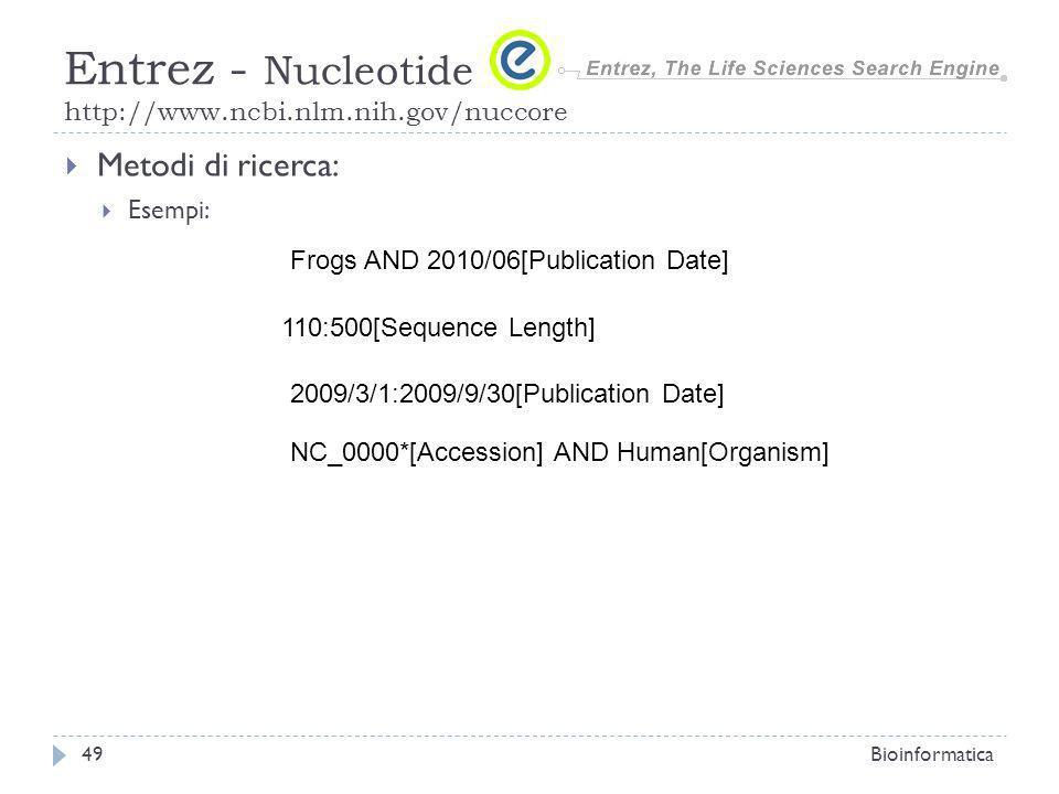 Metodi di ricerca: Esempi: Bioinformatica49 Entrez - Nucleotide http://www.ncbi.nlm.nih.gov/nuccore Frogs AND 2010/06[Publication Date] 110:500[Sequence Length] 2009/3/1:2009/9/30[Publication Date] NC_0000*[Accession] AND Human[Organism]