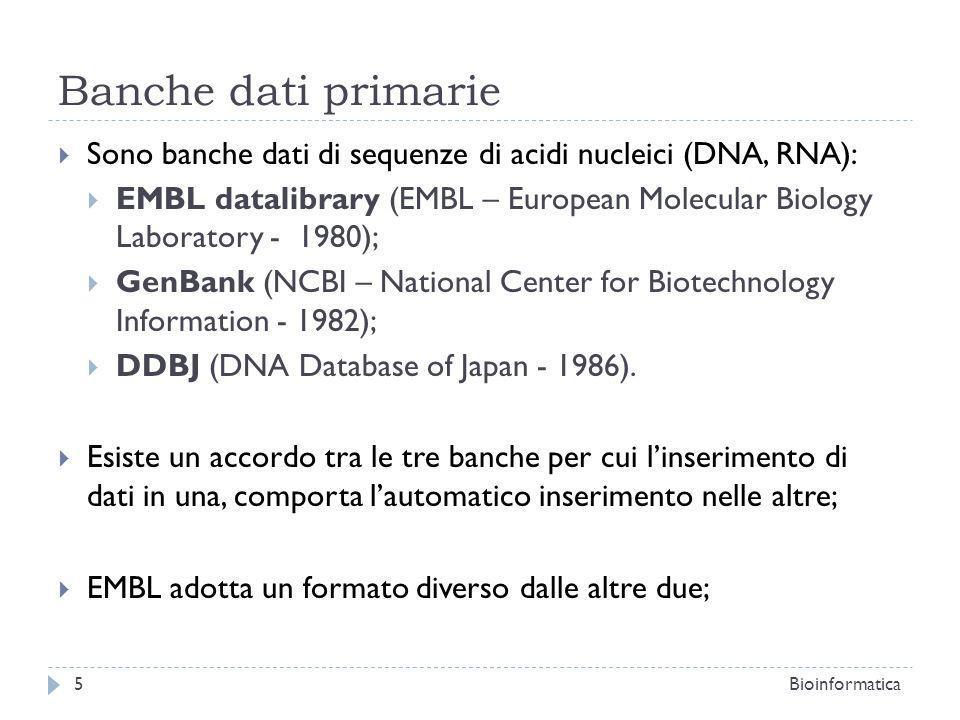 Banche dati primarie Sono banche dati di sequenze di acidi nucleici (DNA, RNA): EMBL datalibrary (EMBL – European Molecular Biology Laboratory - 1980); GenBank (NCBI – National Center for Biotechnology Information - 1982); DDBJ (DNA Database of Japan - 1986).