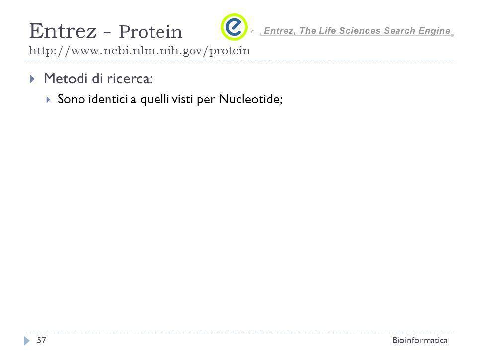 Metodi di ricerca: Sono identici a quelli visti per Nucleotide; Bioinformatica57 Entrez - Protein http://www.ncbi.nlm.nih.gov/protein