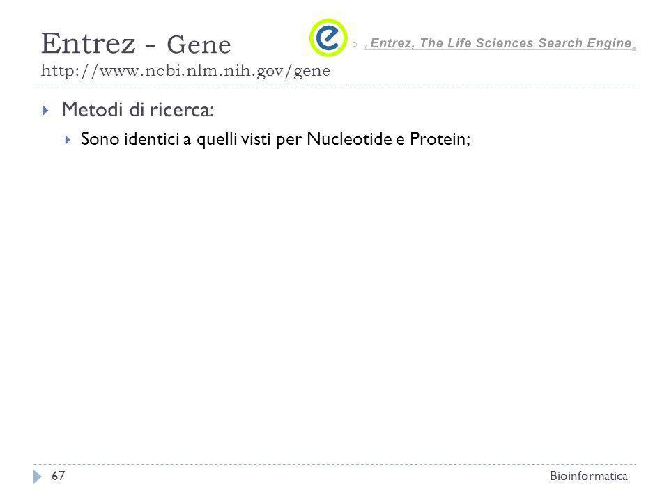 Metodi di ricerca: Sono identici a quelli visti per Nucleotide e Protein; Bioinformatica67 Entrez - Gene http://www.ncbi.nlm.nih.gov/gene