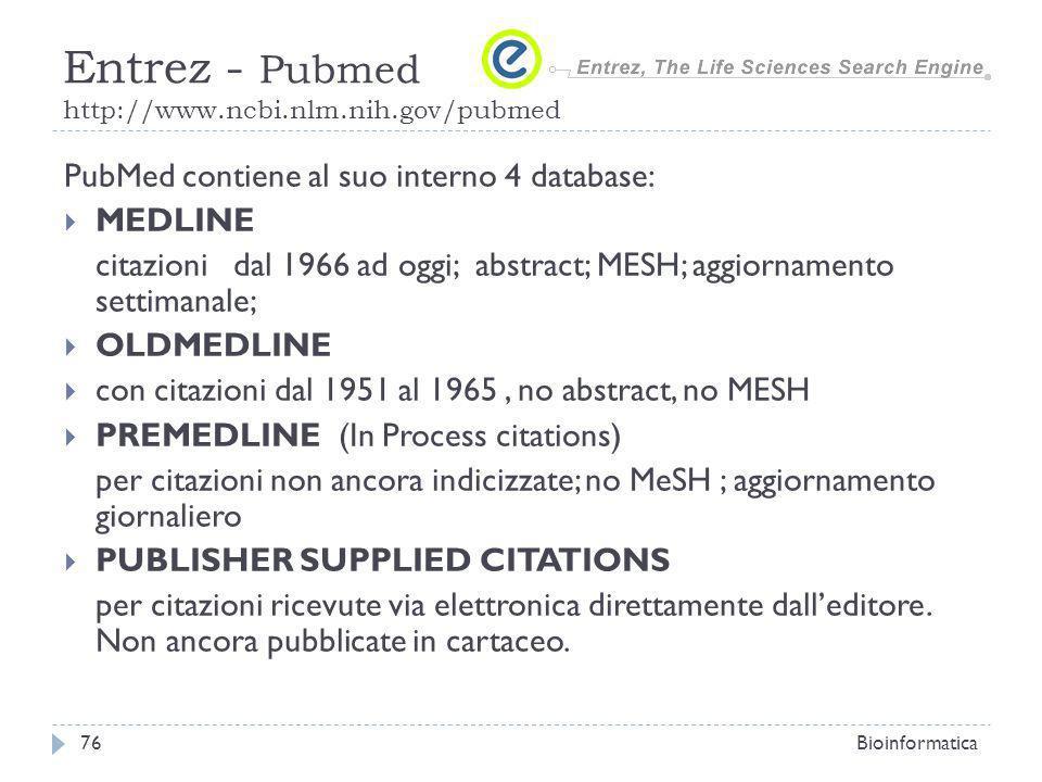 PubMed contiene al suo interno 4 database: MEDLINE citazioni dal 1966 ad oggi; abstract; MESH; aggiornamento settimanale; OLDMEDLINE con citazioni dal 1951 al 1965, no abstract, no MESH PREMEDLINE (In Process citations) per citazioni non ancora indicizzate; no MeSH ; aggiornamento giornaliero PUBLISHER SUPPLIED CITATIONS per citazioni ricevute via elettronica direttamente dalleditore.
