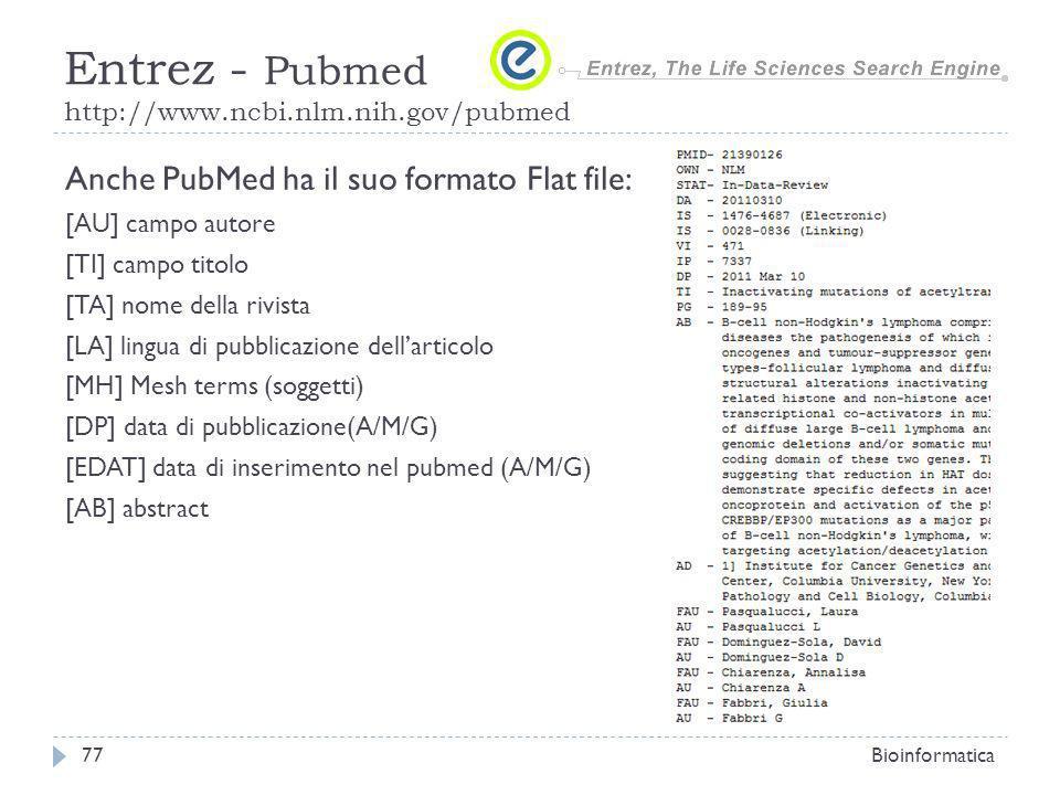 Anche PubMed ha il suo formato Flat file: [AU] campo autore [TI] campo titolo [TA] nome della rivista [LA] lingua di pubblicazione dellarticolo [MH] Mesh terms (soggetti) [DP] data di pubblicazione(A/M/G) [EDAT] data di inserimento nel pubmed (A/M/G) [AB] abstract Bioinformatica77 Entrez - Pubmed http://www.ncbi.nlm.nih.gov/pubmed