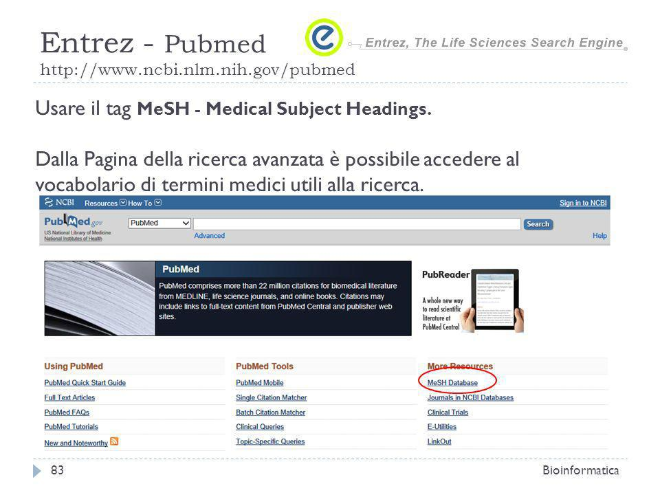 Bioinformatica83 Entrez - Pubmed http://www.ncbi.nlm.nih.gov/pubmed Usare il tag MeSH - Medical Subject Headings. Dalla Pagina della ricerca avanzata