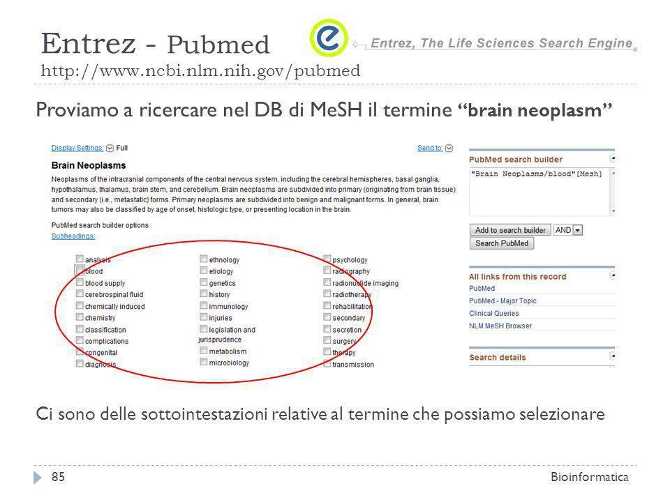 Bioinformatica85 Entrez - Pubmed http://www.ncbi.nlm.nih.gov/pubmed Proviamo a ricercare nel DB di MeSH il termine brain neoplasm Ci sono delle sottointestazioni relative al termine che possiamo selezionare