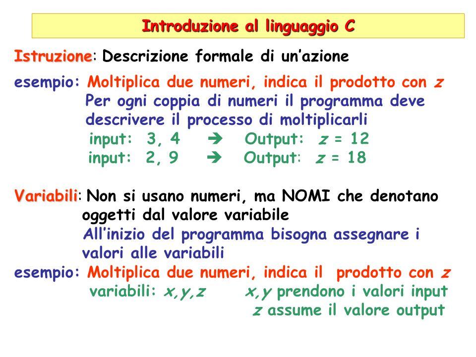 Introduzione al linguaggio C Istruzione Istruzione: Descrizione formale di unazione esempio: Moltiplica due numeri, indica il prodotto con z Per ogni coppia di numeri il programma deve descrivere il processo di moltiplicarli input: 3, 4 Output: z = 12 input: 2, 9 Output: z = 18 Variabili Variabili: Non si usano numeri, ma NOMI che denotano oggetti dal valore variabile Allinizio del programma bisogna assegnare i valori alle variabili esempio: Moltiplica due numeri, indica il prodotto con z variabili: x,y,z x,y prendono i valori input z assume il valore output