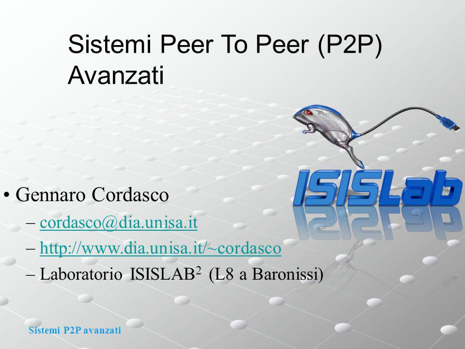 Sistemi P2P avanzati Sistemi Peer To Peer (P2P) Avanzati Gennaro Cordasco – cordasco@dia.unisa.itcordasco@dia.unisa.it – http://www.dia.unisa.it/~cordascohttp://www.dia.unisa.it/~cordasco – Laboratorio ISISLAB 2 (L8 a Baronissi)