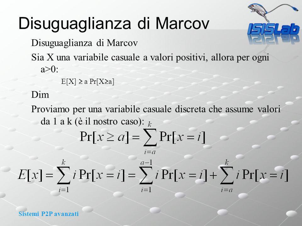 Sistemi P2P avanzati Disuguaglianza di Marcov Sia X una variabile casuale a valori positivi, allora per ogni a>0: E[X] a Pr[X a] Dim Proviamo per una variabile casuale discreta che assume valori da 1 a k (è il nostro caso):