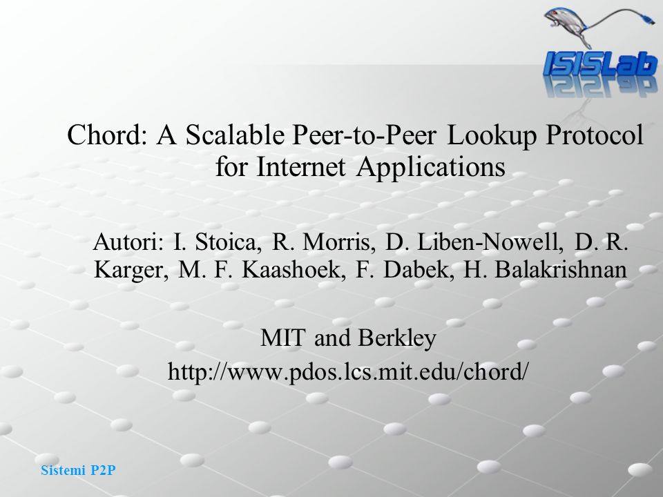 Sistemi P2P Chord: A Scalable Peer-to-Peer Lookup Protocol for Internet Applications Autori: I. Stoica, R. Morris, D. Liben-Nowell, D. R. Karger, M. F