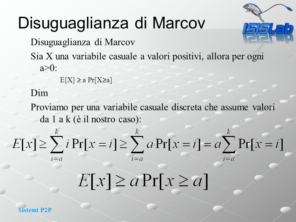 Sistemi P2P Disuguaglianza di Marcov Sia X una variabile casuale a valori positivi, allora per ogni a>0: E[X] a Pr[X a] Dim Proviamo per una variabile casuale discreta che assume valori da 1 a k (è il nostro caso):