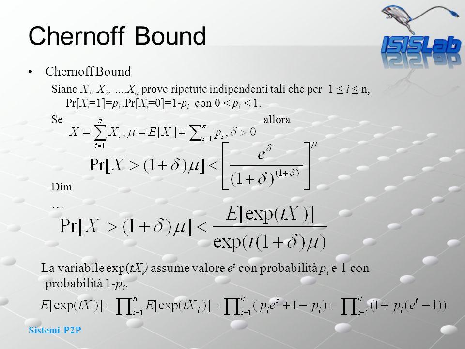 Sistemi P2P Chernoff Bound Siano X 1, X 2, …,X n prove ripetute indipendenti tali che per 1 i n, Pr[X i =1]=p i,Pr[X i =0]=1-p i con 0 < p i < 1.