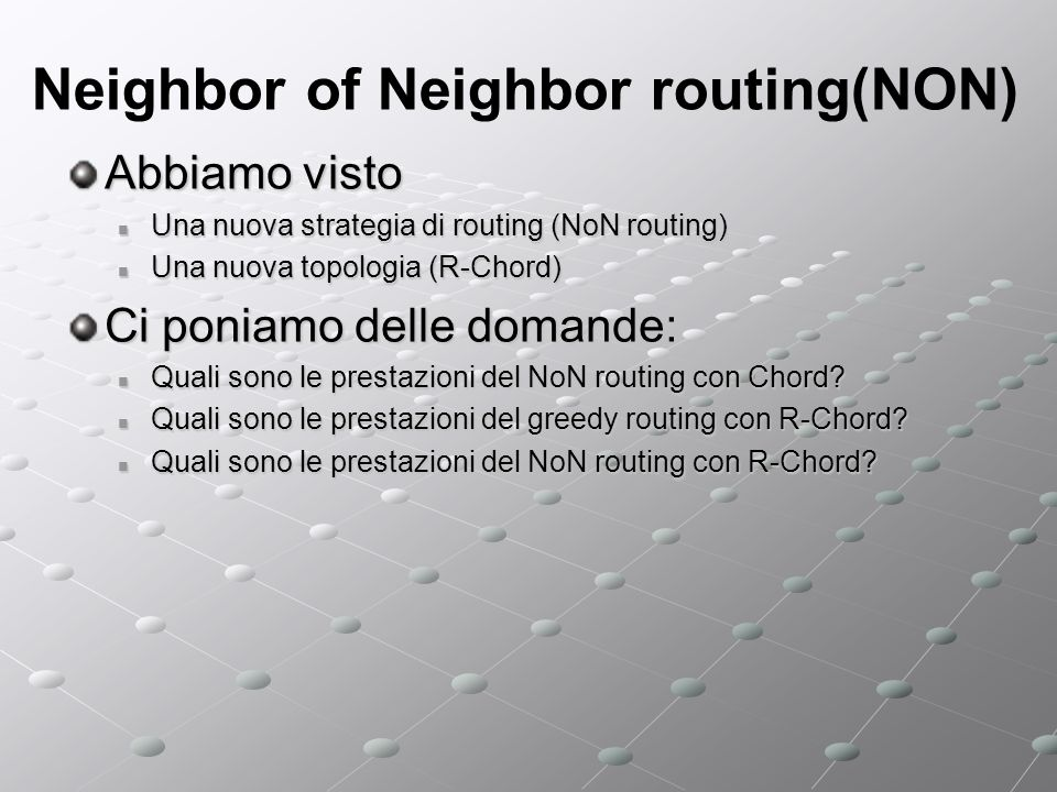 Neighbor of Neighbor routing(NON) Abbiamo visto Una nuova strategia di routing (NoN routing) Una nuova strategia di routing (NoN routing) Una nuova to
