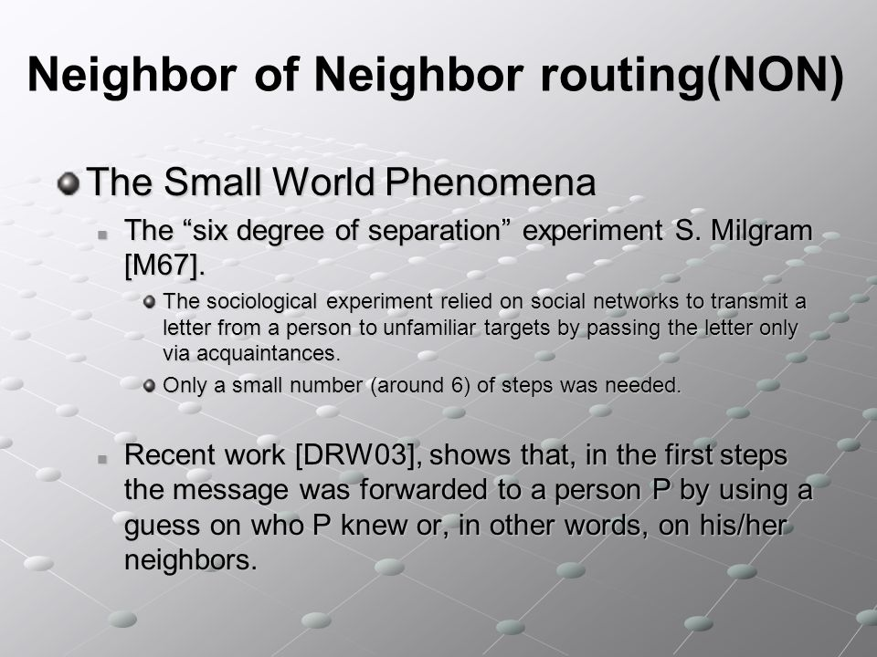Neighbor of Neighbor routing(NON) Cost of Neighbor of Neighbor lists: Memory: O(log 2 n) Maintenance: O(log n) must be updated Neighbor lists should be maintained (open connection, pinging, etc.) In practice, a Chord ring will never be in a stable state; instead, joins and departures will occur continuously, interleaved with the stabilization algorithm.