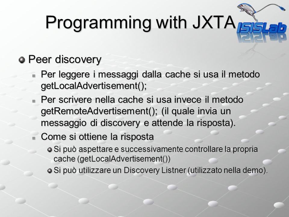 Programming with JXTA Peer discovery Per leggere i messaggi dalla cache si usa il metodo getLocalAdvertisement(); Per leggere i messaggi dalla cache si usa il metodo getLocalAdvertisement(); Per scrivere nella cache si usa invece il metodo getRemoteAdvertisement(); (il quale invia un messaggio di discovery e attende la risposta).